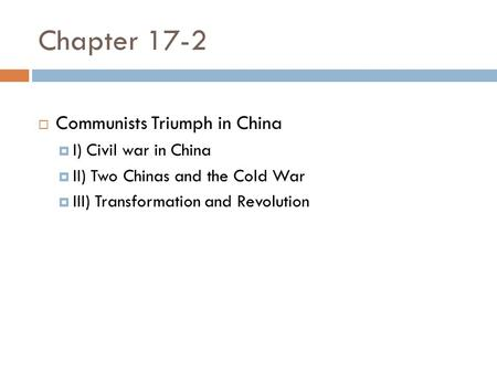Chapter 17-2  Communists Triumph in China  I) Civil war in China  II) Two Chinas and the Cold War  III) Transformation and Revolution.