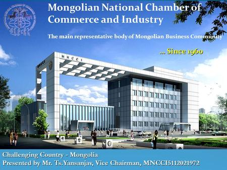Challenging Country - Mongolia Presented by Mr. Ts.Yansanjav, Vice Chairman, MNCCI5112021972 Mongolian National Chamber of Commerce and Industry The main.