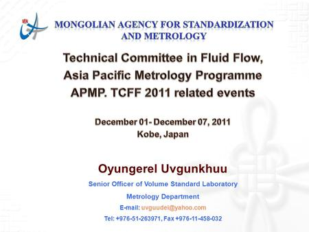Oyungerel Uvgunkhuu Senior Officer of Volume Standard Laboratory Metrology Department   Tel: +976-51-263971, Fax +976-11-458-032.