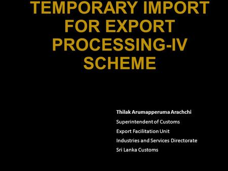 TEMPORARY IMPORT FOR EXPORT PROCESSING-IV SCHEME Thilak Arumapperuma Arachchi Superintendent of Customs Export Facilitation Unit Industries and Services.