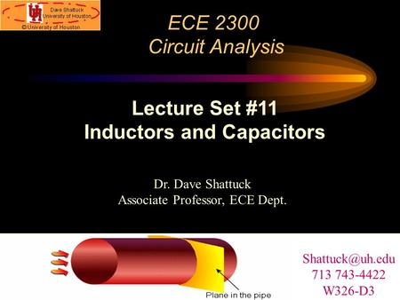 ECE 2300 Circuit Analysis Dr. Dave Shattuck Associate Professor, ECE Dept. Lecture Set #11 Inductors and Capacitors 713 743-4422 W326-D3.