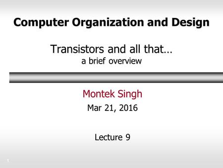 Computer Organization and Design Transistors and all that… a brief overview Montek Singh Mar 21, 2016 Lecture 9 1.