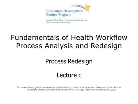 Fundamentals of Health Workflow Process Analysis and Redesign Process Redesign Lecture c This material Comp10_Unit6c was developed by Duke University,