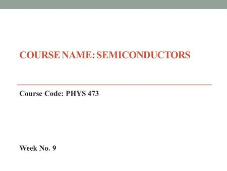 COURSE NAME: SEMICONDUCTORS Course Code: PHYS 473 Week No. 9.