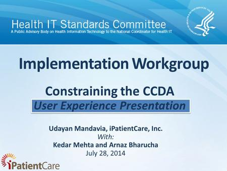 Implementation Workgroup Udayan Mandavia, iPatientCare, Inc. With: Kedar Mehta and Arnaz Bharucha July 28, 2014 Constraining the CCDA User Experience Presentation.
