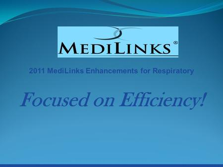 2011 MediLinks Enhancements for Respiratory Focused on Efficiency!