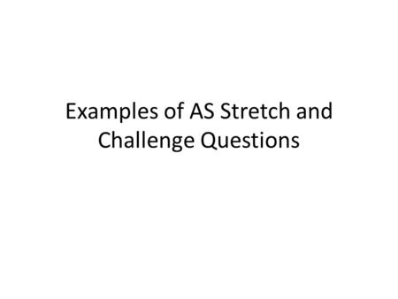Examples of AS Stretch and Challenge Questions. A group of gymnasts need to devise a floor routine for a competition. Their coach is deciding which teaching.