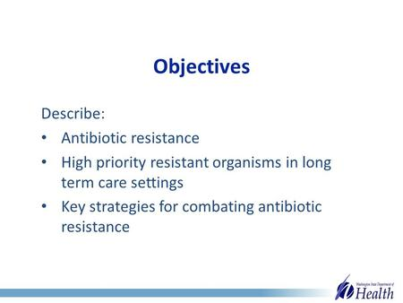 Objectives Describe: Antibiotic resistance High priority resistant organisms in long term care settings Key strategies for combating antibiotic resistance.