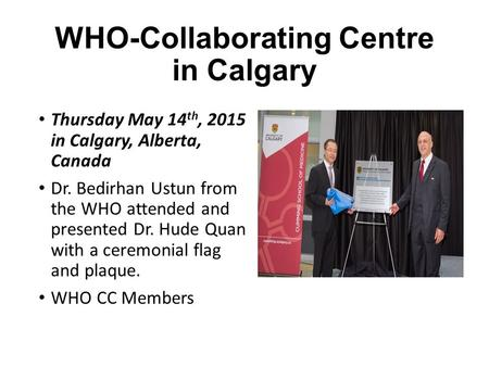 WHO-Collaborating Centre in Calgary Thursday May 14 th, 2015 in Calgary, Alberta, Canada Dr. Bedirhan Ustun from the WHO attended and presented Dr. Hude.