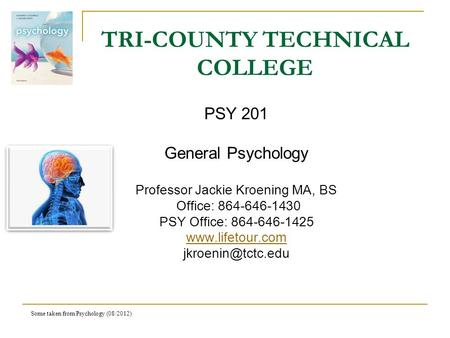 Some taken from Psychology (08/2012) TRI-COUNTY TECHNICAL COLLEGE PSY 201 General Psychology Professor Jackie Kroening MA, BS Office: 864-646-1430 PSY.