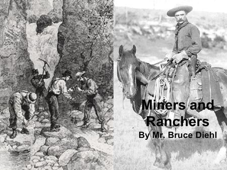 Miners and Ranchers By Mr. Bruce Diehl. I. Growth of the Mining Industry A.The growing industries in the East needed the West's rich mineral deposits.