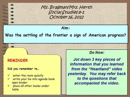 Ms. Bragman/Mrs. Herth Social Studies 8-1 October 16, 2012 Aim: Was the settling of the frontier a sign of American progress? REMINDER Did you remember.