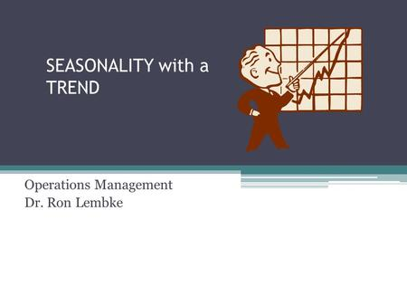 SEASONALITY with a TREND Operations Management Dr. Ron Lembke.
