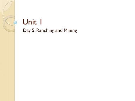 Unit 1 Day 5: Ranching and Mining. Questions of the Day 1. How did the birth of the cattle industry lead to the era of the American cowboy and new patterns.