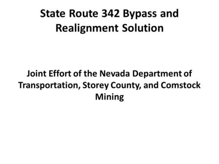 State Route 342 Bypass and Realignment Solution Joint Effort of the Nevada Department of Transportation, Storey County, and Comstock Mining.