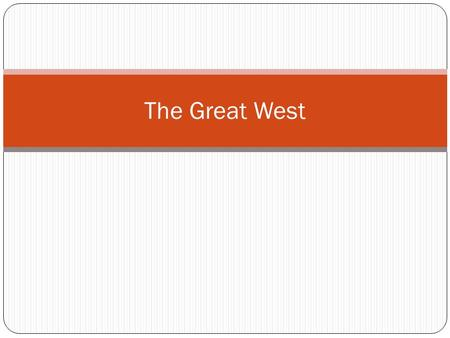 The Great West. Post Civil War Push Factors  Force people to leave an area Civil War, Immigration, Land Shortage, Religion Pull Factors  Attract a person.