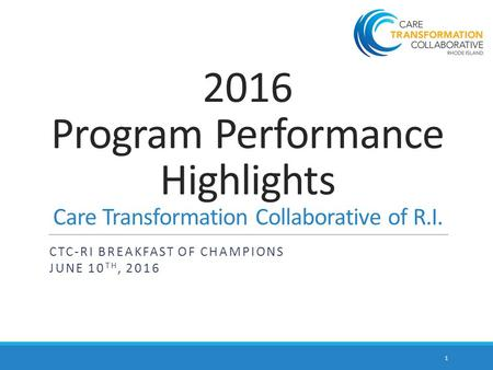 2016 Program Performance Highlights Care Transformation Collaborative of R.I. CTC-RI BREAKFAST OF CHAMPIONS JUNE 10 TH, 2016 1.
