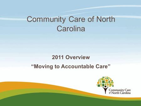 "Community Care of North Carolina 2011 Overview ""Moving to Accountable Care"""