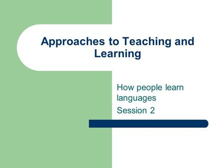 Approaches to Teaching and Learning How people learn languages Session 2.