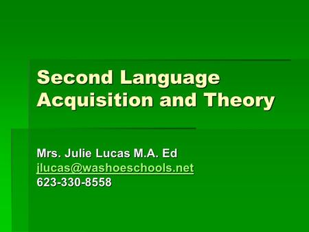 Second Language Acquisition and Theory Mrs. Julie Lucas M.A. Ed 623-330-8558.