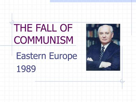 THE FALL OF COMMUNISM Eastern Europe 1989. BACKGROUND: Soviet Satellite Nations of Eastern European from 1945-1989 (Cold War years) Political:governments.