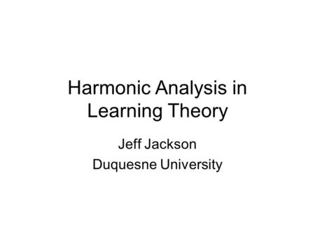 Harmonic Analysis in Learning Theory Jeff Jackson Duquesne University.