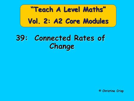 "© Christine Crisp ""Teach A Level Maths"" Vol. 2: A2 Core Modules 39: Connected Rates of Change."