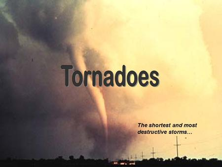 The shortest and most destructive storms… Tornadoes have, at one point one or another, occurred in all 50 states Tornadoes are the most violent storms.