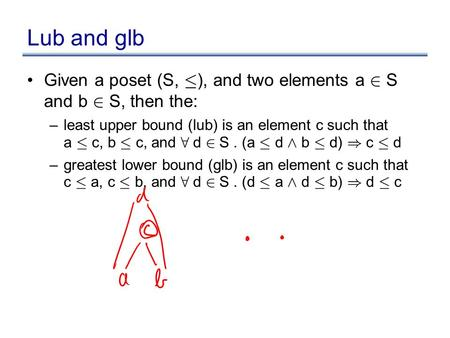 Lub and glb Given a poset (S, · ), and two elements a 2 S and b 2 S, then the: –least upper bound (lub) is an element c such that a · c, b · c, and 8 d.