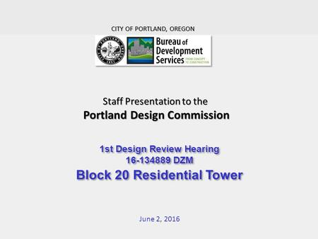 Staff Presentation to the Portland Design Commission June 2, 2016 CITY OF PORTLAND, OREGON 1st Design Review Hearing 16-134889 DZM Block 20 Residential.