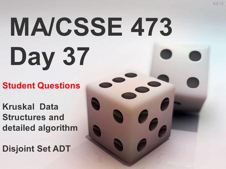 MA/CSSE 473 Day 37 Student Questions Kruskal Data Structures and detailed algorithm Disjoint Set ADT 6,8:15.