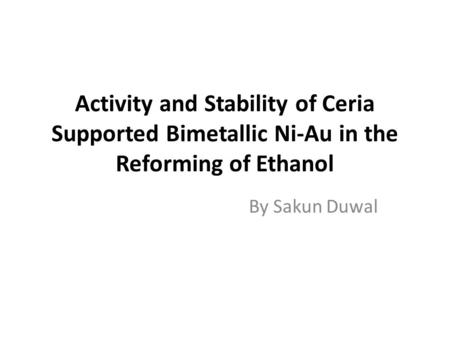 Activity and Stability of Ceria Supported Bimetallic Ni-Au in the Reforming of Ethanol By Sakun Duwal.