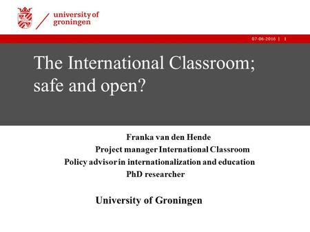1|07-06-2016 1| The International Classroom; safe and open? Franka van den Hende Project manager International Classroom Policy advisor in internationalization.