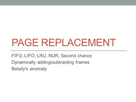 PAGE REPLACEMENT FIFO, LIFO, LRU, NUR, Second chance Dynamically adding/subtracting frames Belady's anomaly.