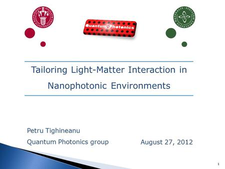 1 August 27, 2012 Tailoring Light-Matter Interaction in Nanophotonic Environments Petru Tighineanu Quantum Photonics group.