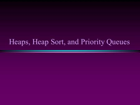 Heaps, Heap Sort, and Priority Queues. Background: Binary Trees * Has a root at the topmost level * Each node has zero, one or two children * A node that.
