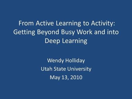 From Active Learning to Activity: Getting Beyond Busy Work and into Deep Learning Wendy Holliday Utah State University May 13, 2010.