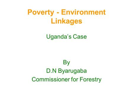 Poverty - Environment Linkages Uganda's Case By D.N Byarugaba Commissioner for Forestry.