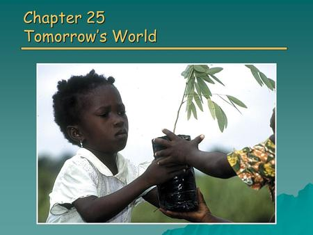 Chapter 25 Tomorrow's World. Overview of Chapter 25 o Living Sustainably o Sustainable Living: A Plan of Action o Changing Personal Attitude and Practices.