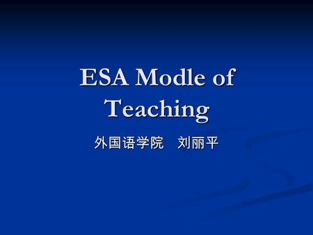 ESA Modle of Teaching 外国语学院 刘丽平. content The natural language acquisition can be difficult to replicate in the classroom,but there are elements which.