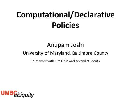 Anupam Joshi University of Maryland, Baltimore County Joint work with Tim Finin and several students Computational/Declarative Policies.