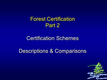 Forest Certification Part 2 Certification Schemes Descriptions & Comparisons.
