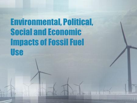 Environmental, Political, Social and Economic Impacts of Fossil Fuel Use.