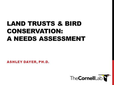LAND TRUSTS & BIRD CONSERVATION: A NEEDS ASSESSMENT ASHLEY DAYER, PH.D.