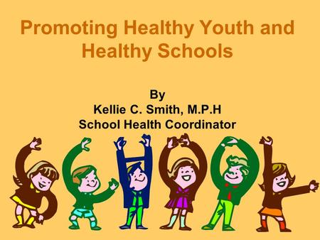 Promoting Healthy Youth and Healthy Schools By Kellie C. Smith, M.P.H School Health Coordinator.