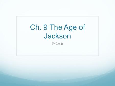Ch. 9 The Age of Jackson 8 th Grade. Ch. 9-1 Jacksonian Democracy Standard: 8.8.1 Discuss the election of Andrew Jackson as president in 1828, the importance.