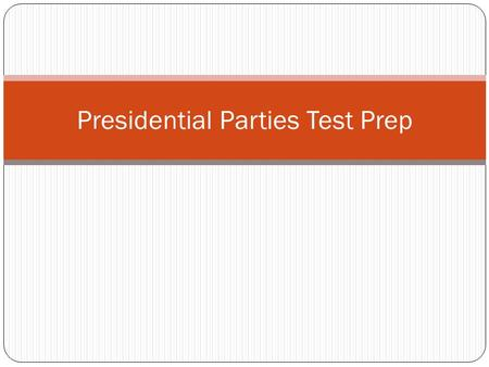 Presidential Parties Test Prep. Remember… Look for patterns in political parties Know which parties belong in which time periods (hint, they are organized.