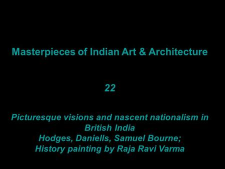 Masterpieces of Indian Art & Architecture 22 Picturesque visions and nascent nationalism in British India Hodges, Daniells, Samuel Bourne; History painting.