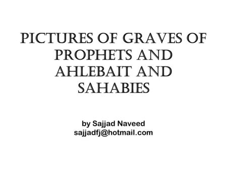 Pictures of graves of prophets and ahlebait and sahabies by Sajjad Naveed
