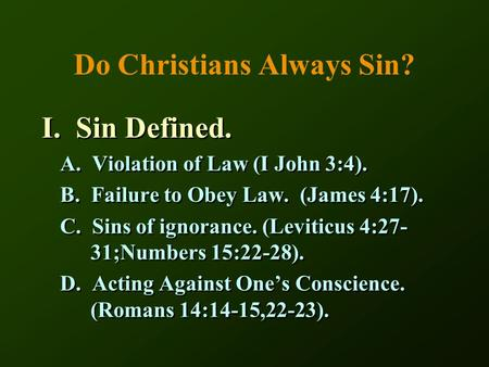 Do Christians Always Sin? I. Sin Defined. A. Violation of Law (I John 3:4). B. Failure to Obey Law. (James 4:17). C. Sins of ignorance. (Leviticus 4:27-